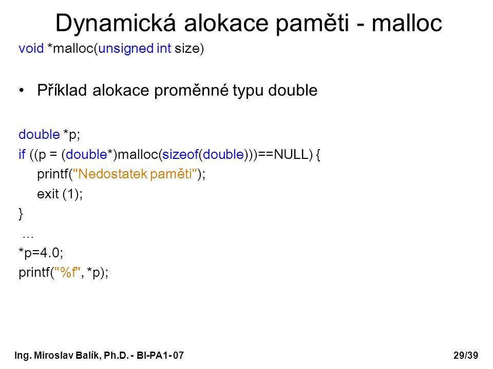 Ing. Miroslav Balík, Ph.D. - BI-PA1- 0729/39 Dynamická alokace paměti - malloc void *malloc(unsigned int size) Příklad alokace proměnné typu double do