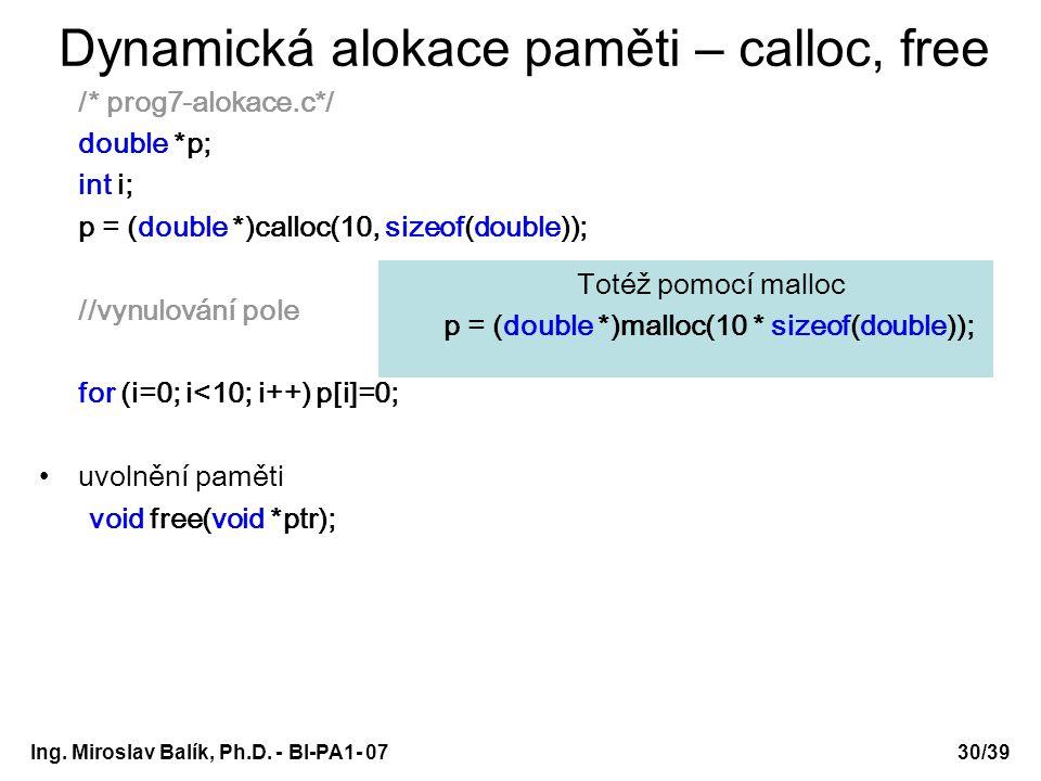 Ing. Miroslav Balík, Ph.D. - BI-PA1- 0730/39 Dynamická alokace paměti – calloc, free /* prog7-alokace.c*/ double *p; int i; p = (double *)calloc(10, s