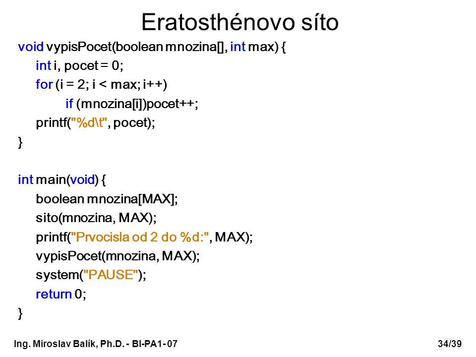 Ing. Miroslav Balík, Ph.D. - BI-PA1- 0734/39 Eratosthénovo síto void vypisPocet(boolean mnozina[], int max) { int i, pocet = 0; for (i = 2; i < max; i