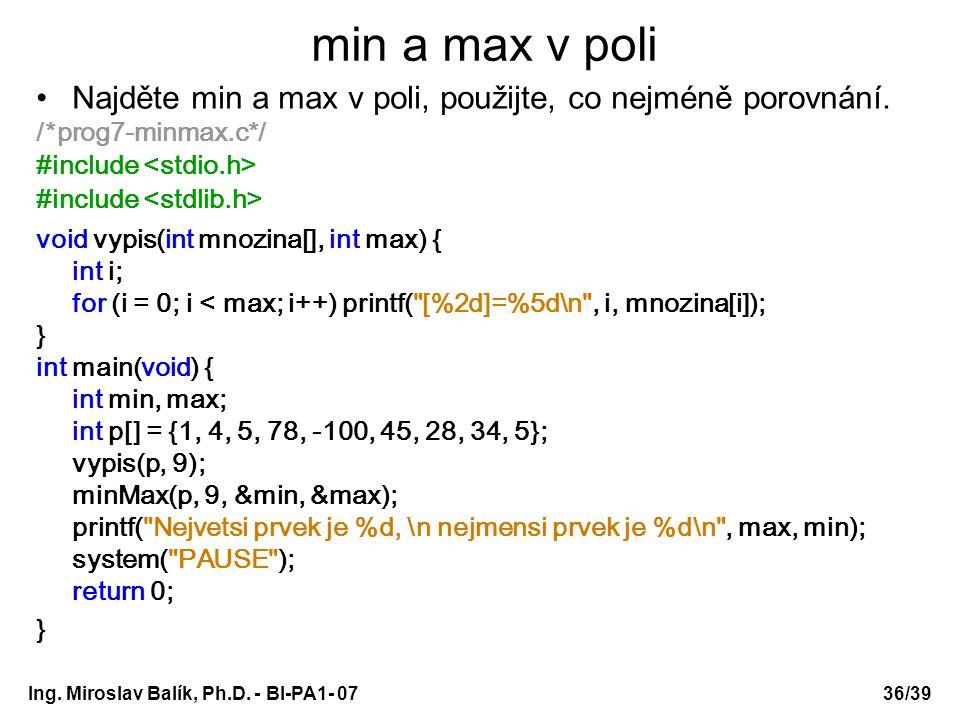 Ing. Miroslav Balík, Ph.D. - BI-PA1- 0736/39 min a max v poli Najděte min a max v poli, použijte, co nejméně porovnání. /*prog7-minmax.c*/ #include vo