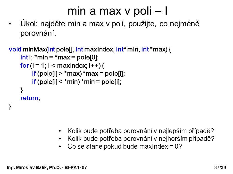 Ing. Miroslav Balík, Ph.D. - BI-PA1- 0737/39 min a max v poli – I Úkol: najděte min a max v poli, použijte, co nejméně porovnání. void minMax(int pole