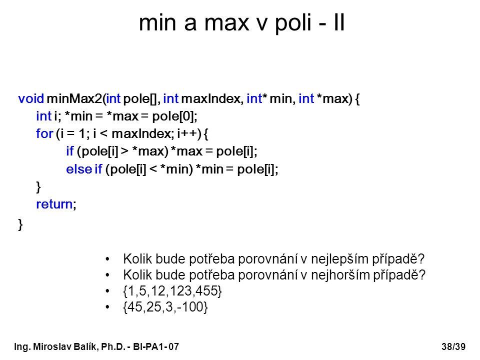Ing. Miroslav Balík, Ph.D. - BI-PA1- 0738/39 min a max v poli - II void minMax2(int pole[], int maxIndex, int* min, int *max) { int i; *min = *max = p