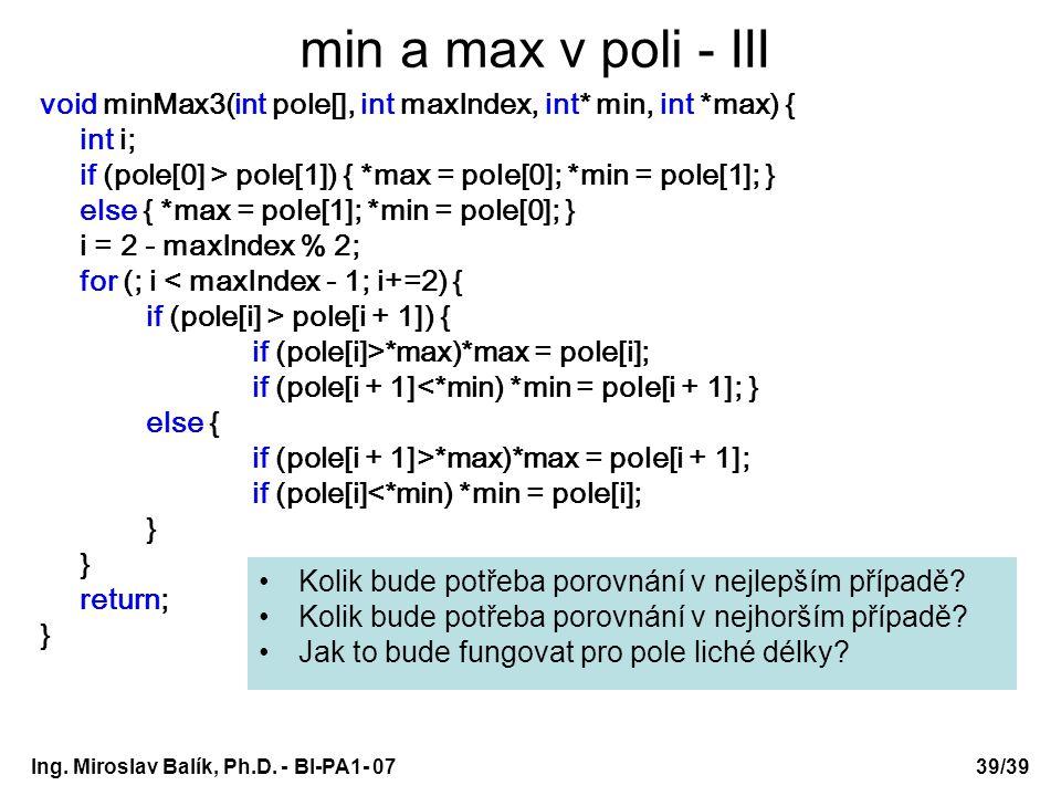 Ing. Miroslav Balík, Ph.D. - BI-PA1- 0739/39 min a max v poli - III void minMax3(int pole[], int maxIndex, int* min, int *max) { int i; if (pole[0] >