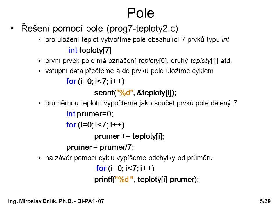 Ing. Miroslav Balík, Ph.D. - BI-PA1- 075/39 Pole Řešení pomocí pole (prog7-teploty2.c) pro uložení teplot vytvoříme pole obsahující 7 prvků typu int i