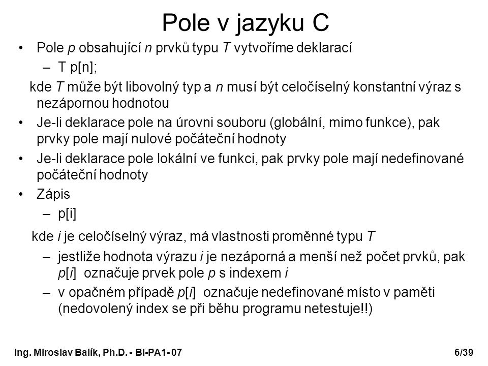 Ing. Miroslav Balík, Ph.D. - BI-PA1- 076/39 Pole v jazyku C Pole p obsahující n prvků typu T vytvoříme deklarací –T p[n]; kde T může být libovolný typ