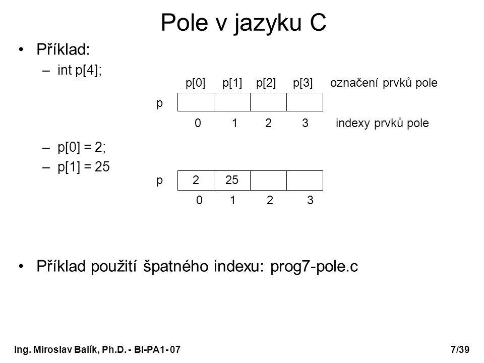 Ing. Miroslav Balík, Ph.D. - BI-PA1- 077/39 Pole v jazyku C Příklad: –int p[4]; –p[0] = 2; –p[1] = 25 Příklad použití špatného indexu: prog7-pole.c 22