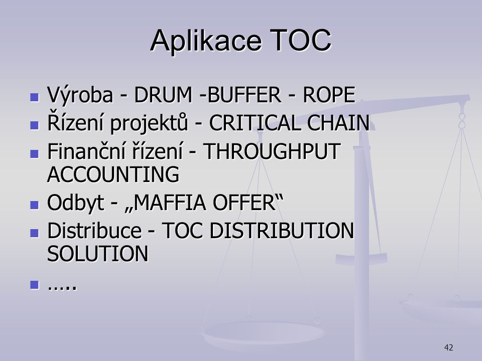 41 Aplikace TOC The Theory of Constraints (TOC) Operation Strategy Tools Five Focusing Steps VAT Analysis Thinking Process Tools Performance measureme