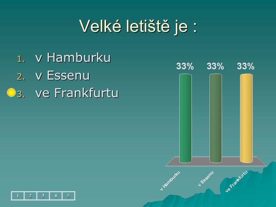 Velké letiště je : 12345 1. v Hamburku 2. v Essenu 3. ve Frankfurtu