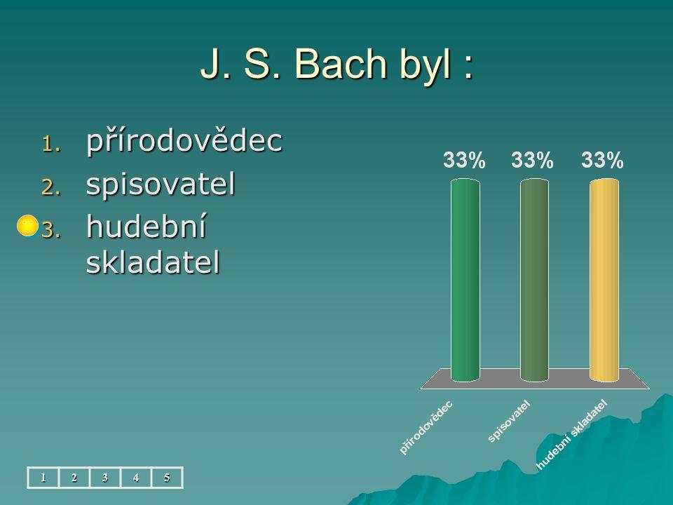 J. S. Bach byl : 12345 1. přírodovědec 2. spisovatel 3. hudební skladatel