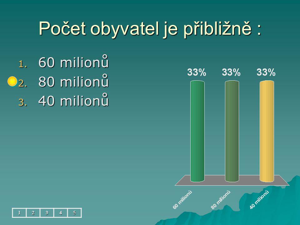 Počet obyvatel je přibližně : 12345 1. 60 milionů 2. 80 milionů 3. 40 milionů