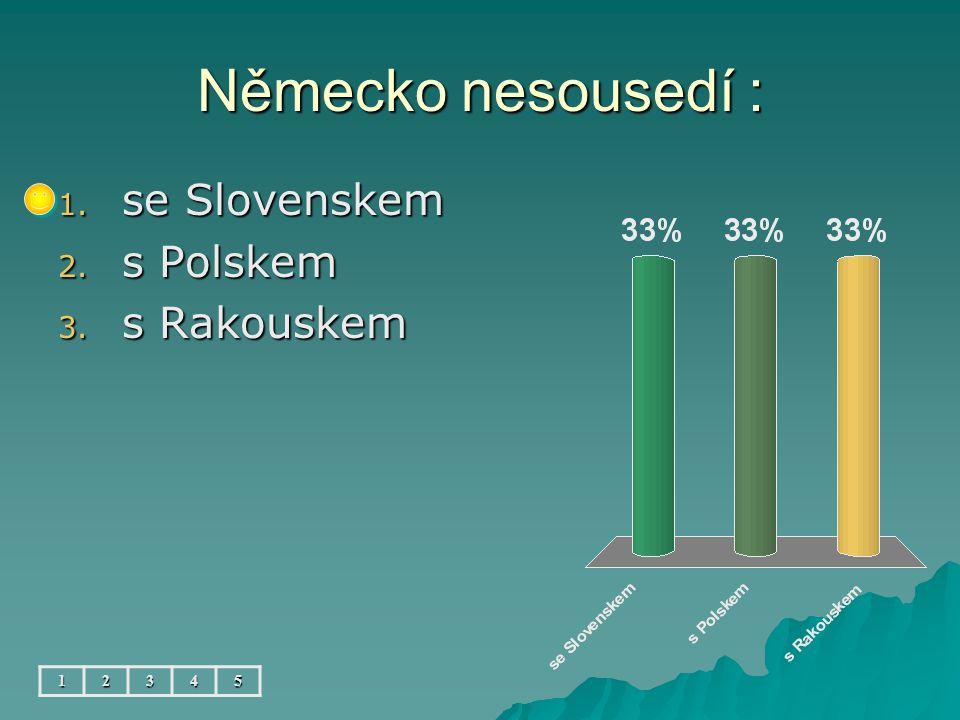 Německo nesousedí : 12345 1. se Slovenskem 2. s Polskem 3. s Rakouskem