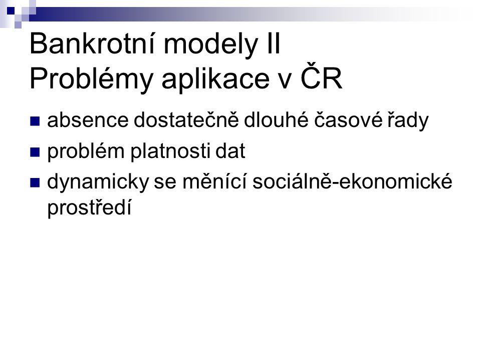 Bankrotní modely II Problémy aplikace v ČR absence dostatečně dlouhé časové řady problém platnosti dat dynamicky se měnící sociálně-ekonomické prostře