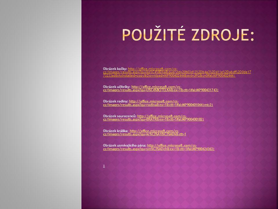 Obrázek kočky: http://office.microsoft.com/cs- cz/images/results.aspx qu=ko%C4%8Dka&queryid=20603d13%2Db4a3%2D411e%2Dabdf%2D0de17 73233ad&AxInstalled=copy&Download=MP900402444&ext=JPG&c=0#ai:MP900402444| Obrázek učitelky: http://office.microsoft.com/cs- cz/images/results.aspx qu=U%C4%8CITELKA&ex=1&ctt=1#ai:MP900431743|http://office.microsoft.com/cs- cz/images/results.aspx qu=U%C4%8CITELKA&ex=1&ctt=1#ai:MP900431743| Obrázek rodiny: http://office.microsoft.com/cs- cz/images/results.aspx qu=rodina&ex=1&ctt=1#ai:MP900401044|mt:2|http://office.microsoft.com/cs- cz/images/results.aspx qu=rodina&ex=1&ctt=1#ai:MP900401044|mt:2| Obrázek sourozenců: http://office.microsoft.com/cs- cz/images/results.aspx qu=BRATR&ex=1&ctt=1#ai:MP900400182|http://office.microsoft.com/cs- cz/images/results.aspx qu=BRATR&ex=1&ctt=1#ai:MP900400182| Obrázek králíka: http://office.microsoft.com/cs- cz/images/results.aspx qu=kr%C3%A1l%C3%ADk&ctt=1http://office.microsoft.com/cs- cz/images/results.aspx qu=kr%C3%A1l%C3%ADk&ctt=1 Obrázek usmívajícího pána: http://office.microsoft.com/cs- cz/images/results.aspx qu=sm%C3%ADch&ex=1&ctt=1#ai:MP900424363|http://office.microsoft.com/cs- cz/images/results.aspx qu=sm%C3%ADch&ex=1&ctt=1#ai:MP900424363| |