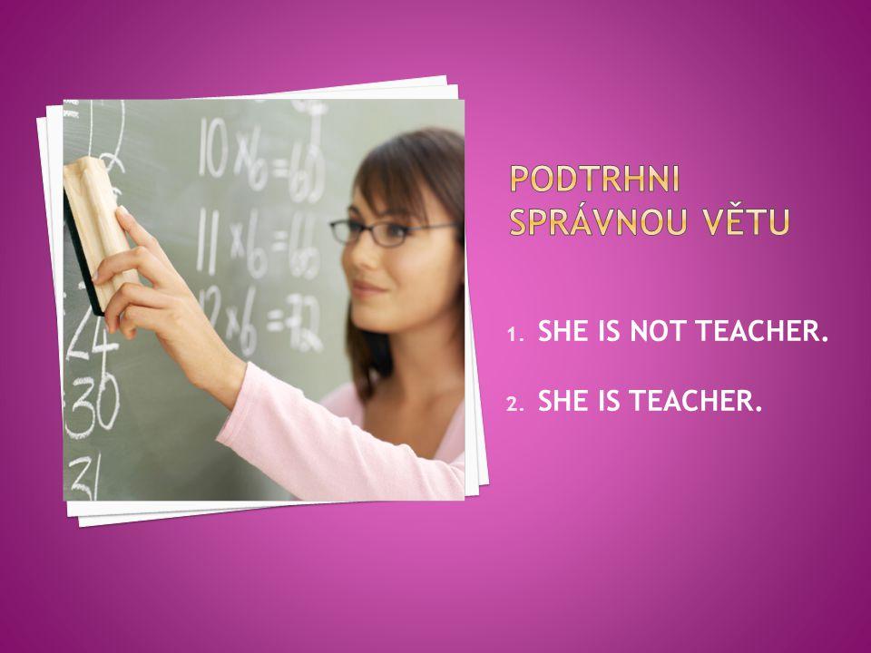 1. SHE IS NOT TEACHER. 2. SHE IS TEACHER.
