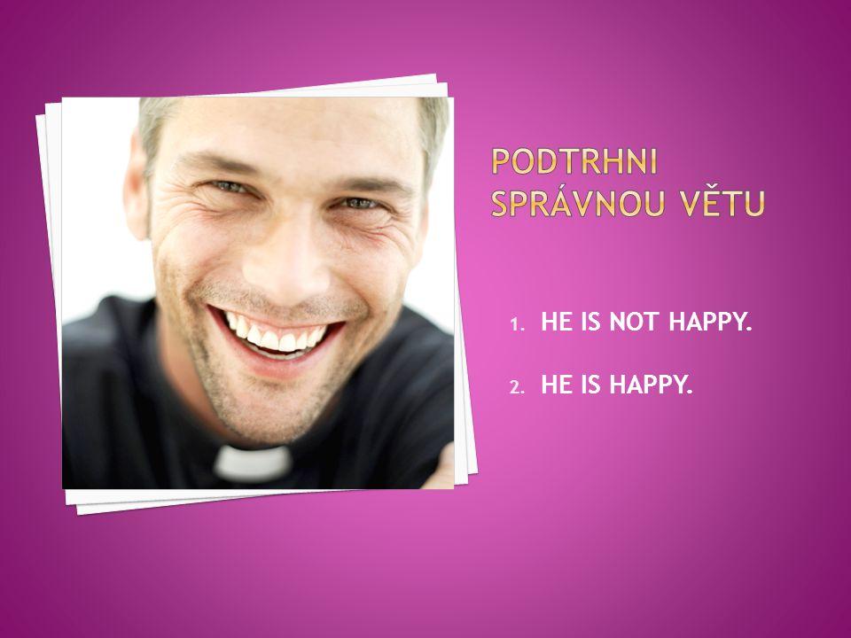 1. HE IS NOT HAPPY. 2. HE IS HAPPY.