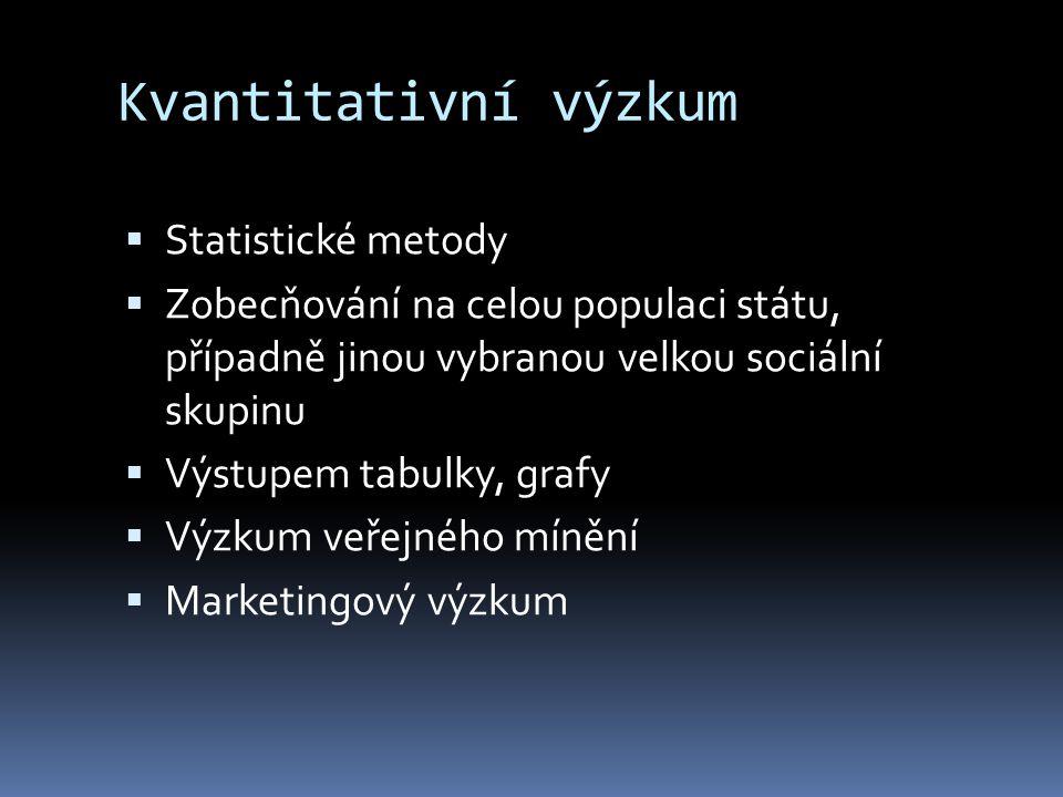 Kvantitativní výzkum  Statistické metody  Zobecňování na celou populaci státu, případně jinou vybranou velkou sociální skupinu  Výstupem tabulky, grafy  Výzkum veřejného mínění  Marketingový výzkum