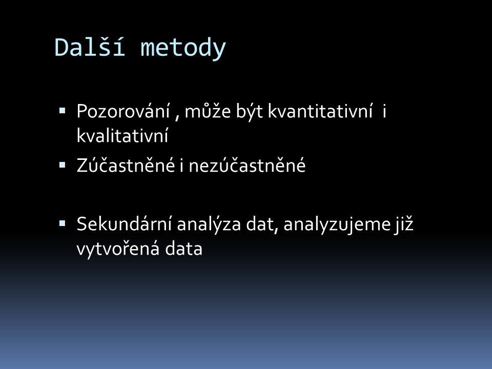 Další metody  Pozorování, může být kvantitativní i kvalitativní  Zúčastněné i nezúčastněné  Sekundární analýza dat, analyzujeme již vytvořená data