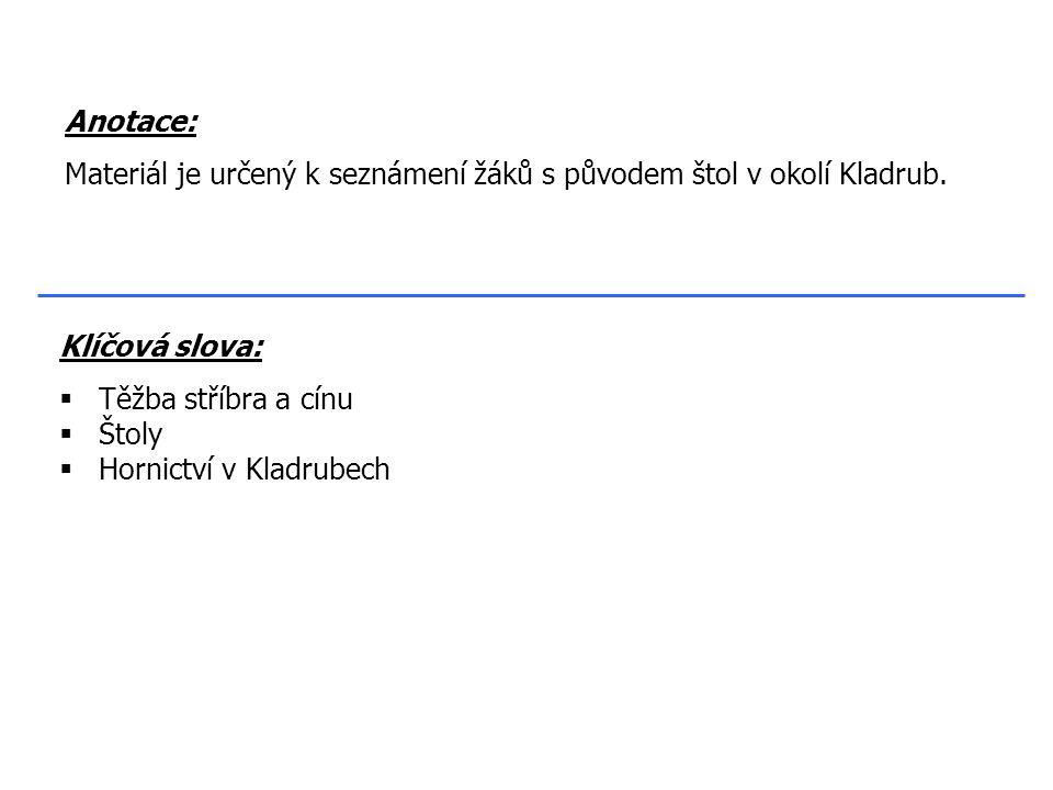 Klíčová slova:  Těžba stříbra a cínu  Štoly  Hornictví v Kladrubech Anotace: Materiál je určený k seznámení žáků s původem štol v okolí Kladrub.