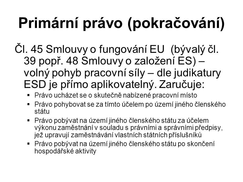 Primární právo (pokračování) Čl. 45 Smlouvy o fungování EU (bývalý čl. 39 popř. 48 Smlouvy o založení ES) – volný pohyb pracovní síly – dle judikatury