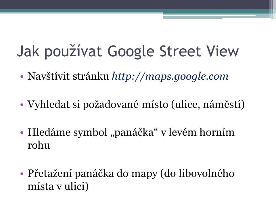 """Jak používat Google Street View Navštívit stránku http://maps.google.com Vyhledat si požadované místo (ulice, náměstí) Hledáme symbol """"panáčka v levém horním rohu Přetažení panáčka do mapy (do libovolného místa v ulici)"""