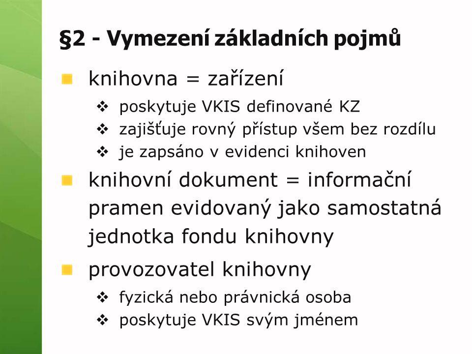 §2 - Vymezení základních pojmů knihovna = zařízení  poskytuje VKIS definované KZ  zajišťuje rovný přístup všem bez rozdílu  je zapsáno v evidenci knihoven knihovní dokument = informační pramen evidovaný jako samostatná jednotka fondu knihovny provozovatel knihovny  fyzická nebo právnická osoba  poskytuje VKIS svým jménem