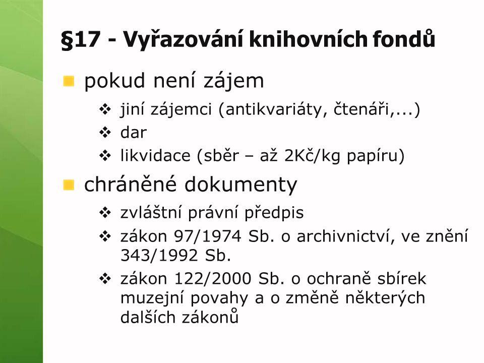 §17 - Vyřazování knihovních fondů pokud není zájem  jiní zájemci (antikvariáty, čtenáři,...)  dar  likvidace (sběr – až 2Kč/kg papíru) chráněné dokumenty  zvláštní právní předpis  zákon 97/1974 Sb.