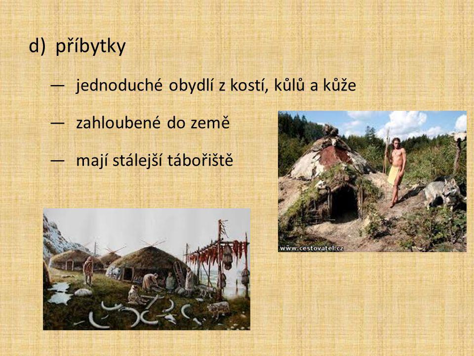 d)příbytky ―jednoduché obydlí z kostí, kůlů a kůže ―zahloubené do země ―mají stálejší tábořiště