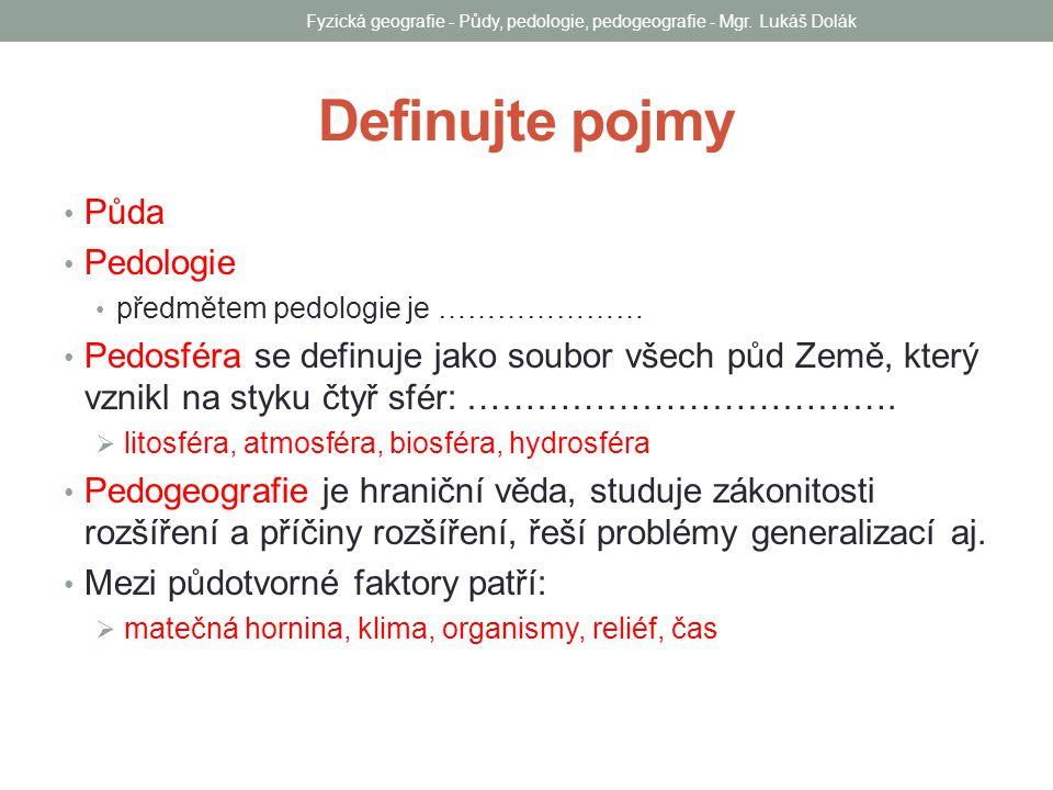 Definujte pojmy Půda Pedologie předmětem pedologie je ………………… Pedosféra se definuje jako soubor všech půd Země, který vznikl na styku čtyř sfér: ……………