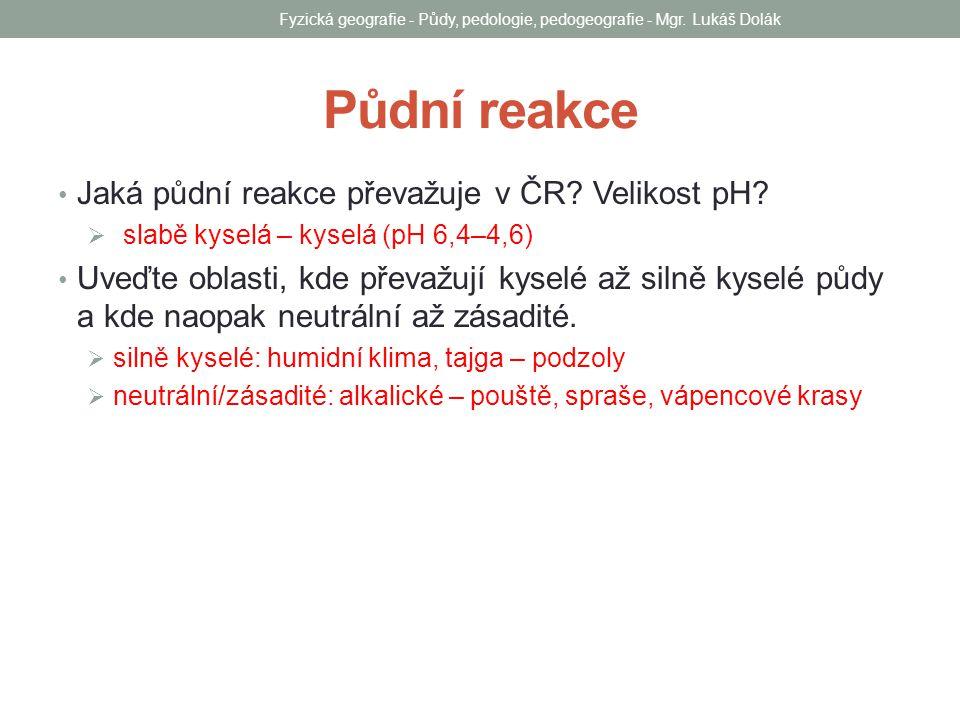 Půdní reakce Jaká půdní reakce převažuje v ČR? Velikost pH?  slabě kyselá – kyselá (pH 6,4–4,6) Uveďte oblasti, kde převažují kyselé až silně kyselé