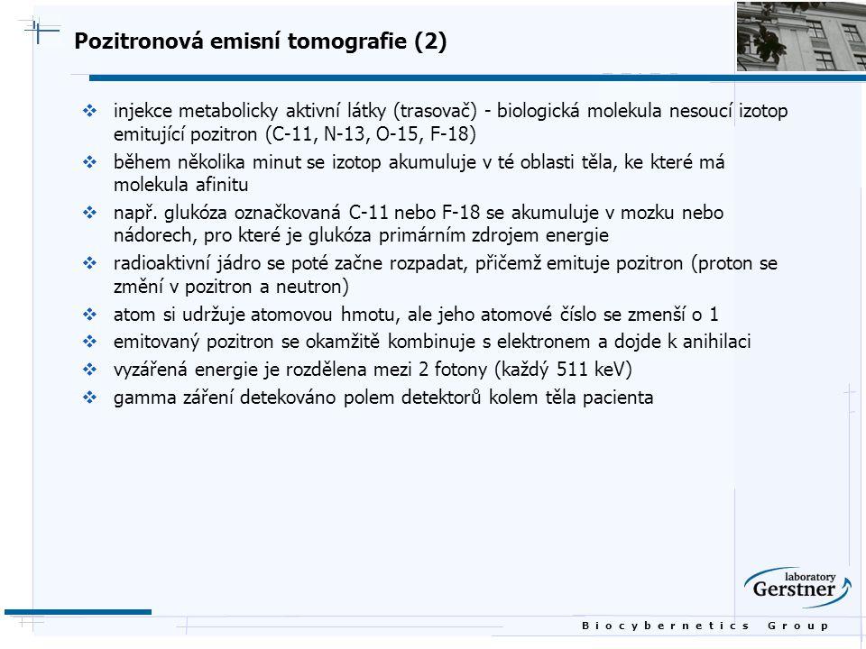 B i o c y b e r n e t i c s G r o u p Pozitronová emisní tomografie (2)  injekce metabolicky aktivní látky (trasovač) - biologická molekula nesoucí i