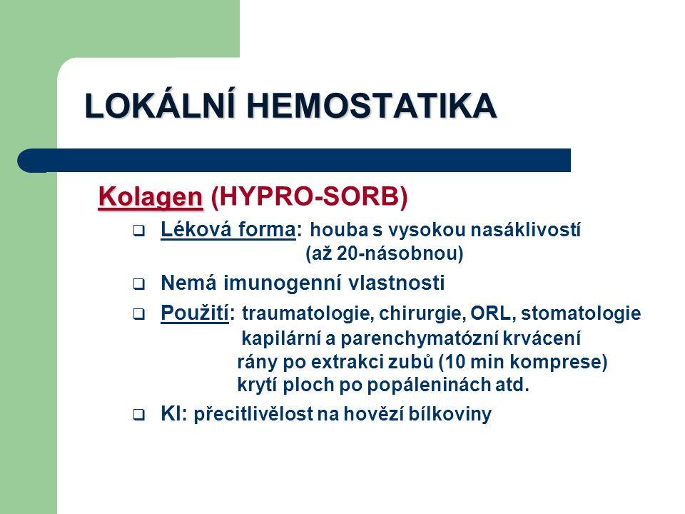 LOKÁLNÍ HEMOSTATIKA Kolagen Kolagen (HYPRO-SORB)  Léková forma: houba s vysokou nasáklivostí (až 20-násobnou)  Nemá imunogenní vlastnosti  Použití: traumatologie, chirurgie, ORL, stomatologie kapilární a parenchymatózní krvácení rány po extrakci zubů (10 min komprese) krytí ploch po popáleninách atd.