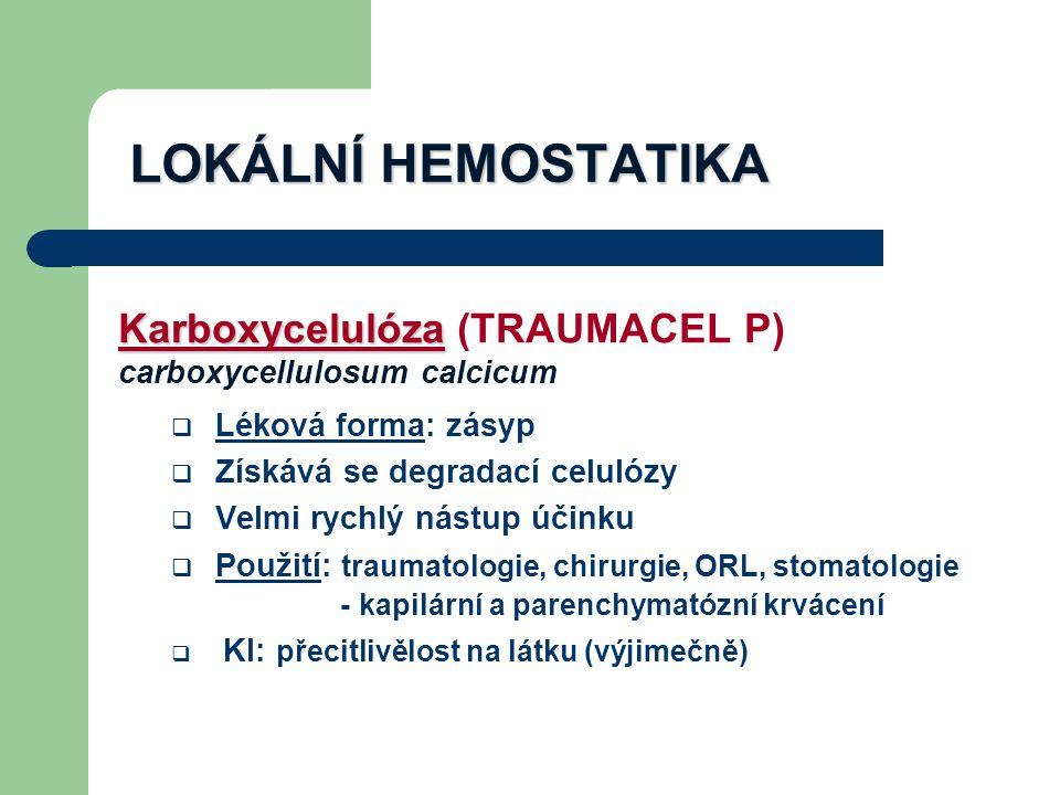 LOKÁLNÍ HEMOSTATIKA Karboxycelulóza Karboxycelulóza (TRAUMACEL P) carboxycellulosum calcicum  Léková forma: zásyp  Získává se degradací celulózy  Velmi rychlý nástup účinku  Použití: traumatologie, chirurgie, ORL, stomatologie - kapilární a parenchymatózní krvácení  KI: přecitlivělost na látku (výjimečně)