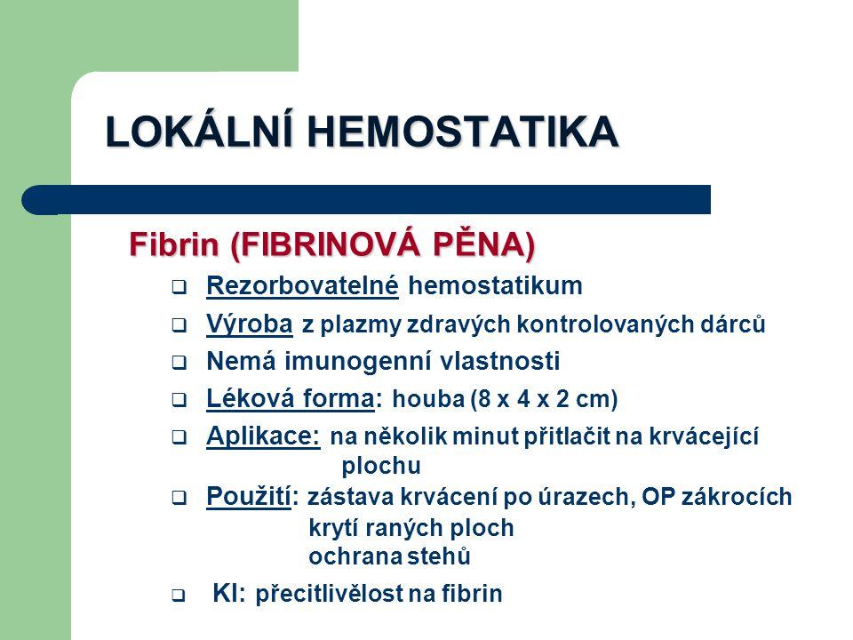 LOKÁLNÍ HEMOSTATIKA Fibrin (FIBRINOVÁ PĚNA)  Rezorbovatelné hemostatikum  Výroba z plazmy zdravých kontrolovaných dárců  Nemá imunogenní vlastnosti  Léková forma: houba (8 x 4 x 2 cm)  Aplikace: na několik minut přitlačit na krvácející plochu  Použití: zástava krvácení po úrazech, OP zákrocích krytí raných ploch ochrana stehů  KI: přecitlivělost na fibrin