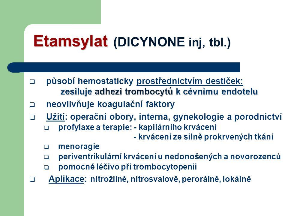 Etamsylat Etamsylat (DICYNONE inj, tbl.) zesiluje adhezi trombocytů k cévnímu endotelu  působí hemostaticky prostřednictvím destiček: zesiluje adhezi trombocytů k cévnímu endotelu  neovlivňuje koagulační faktory  Užití: operační obory, interna, gynekologie a porodnictví  profylaxe a terapie: - kapilárního krvácení - krvácení ze silně prokrvených tkání  menoragie  periventrikulární krvácení u nedonošených a novorozenců  pomocné léčivo při trombocytopenii  Aplikace: nitrožilně, nitrosvalově, perorálně, lokálně
