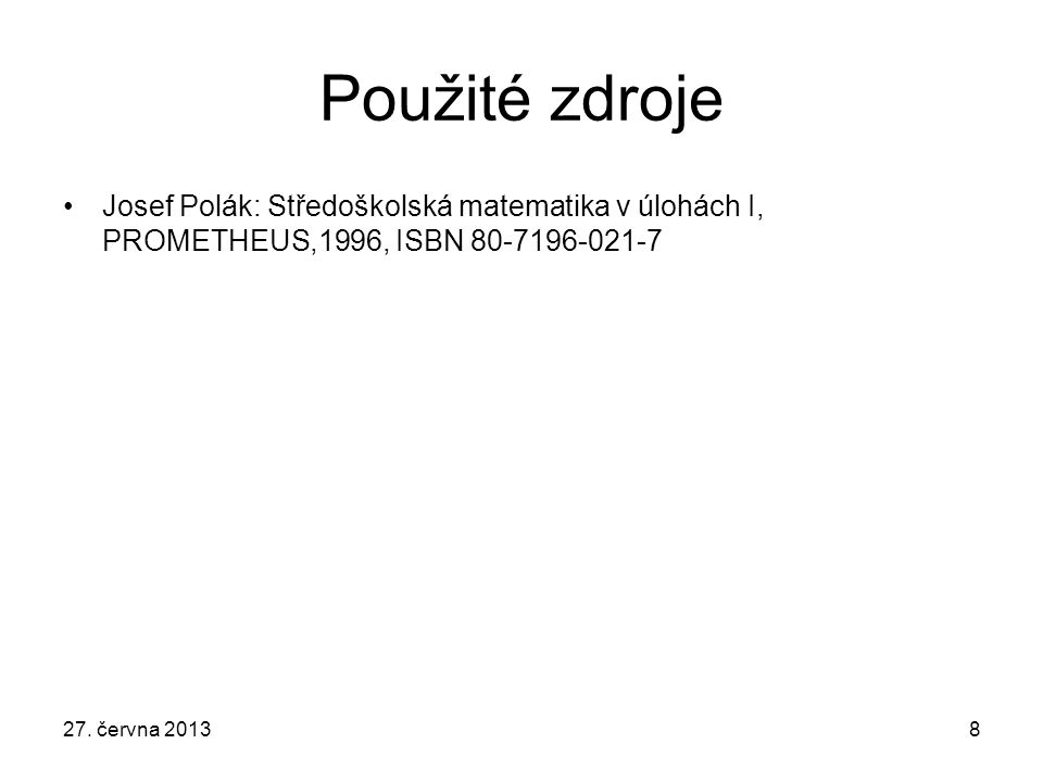 27. června 20138 Použité zdroje Josef Polák: Středoškolská matematika v úlohách I, PROMETHEUS,1996, ISBN 80-7196-021-7