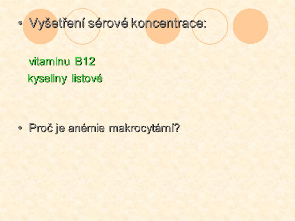 Vyšetření sérové koncentrace:Vyšetření sérové koncentrace: vitaminu B12 vitaminu B12 kyseliny listové kyseliny listové Proč je anémie makrocytární?Pro