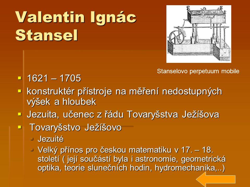 Valentin Ignác Stansel  1621 – 1705  konstruktér přístroje na měření nedostupných výšek a hloubek  Jezuita, učenec z řádu Tovaryšstva Ježíšova  To