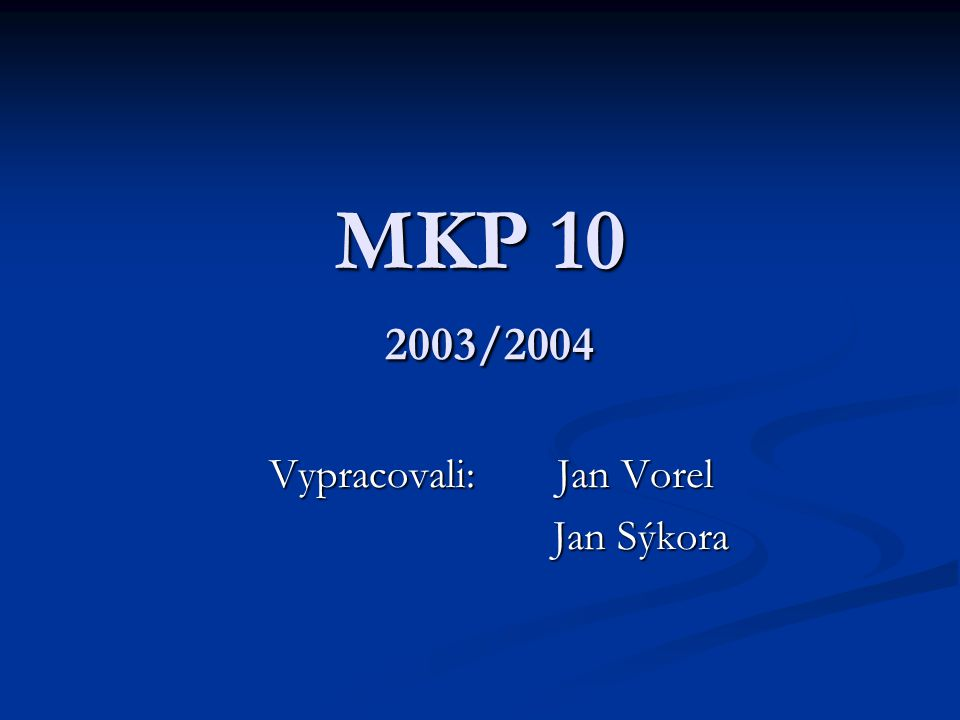MKP 10 2003/2004 Vypracovali:Jan Vorel Jan Sýkora Jan Sýkora