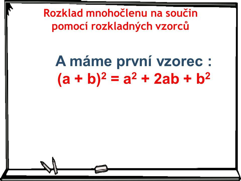 Rozklad mnohočlenu na součin pomocí rozkladných vzorců A máme první vzorec : (a + b) 2 = a 2 + 2ab + b 2