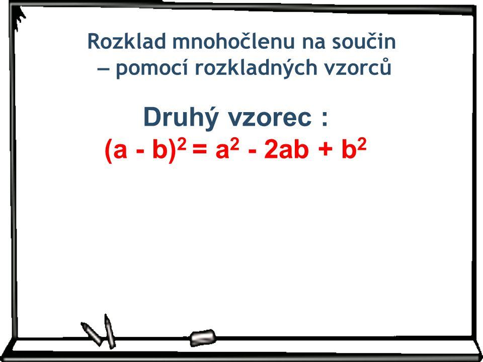 Rozklad mnohočlenu na součin – pomocí rozkladných vzorců Druhý vzorec : (a - b) 2 = a 2 - 2ab + b 2