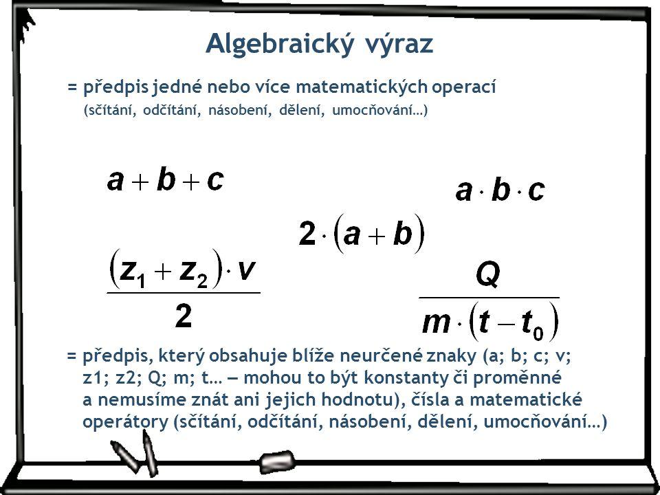 A lgebraický výraz = předpis jedné nebo více matematických operací (sčítání, odčítání, násobení, dělení, umocňování…) = předpis, který obsahuje blíže
