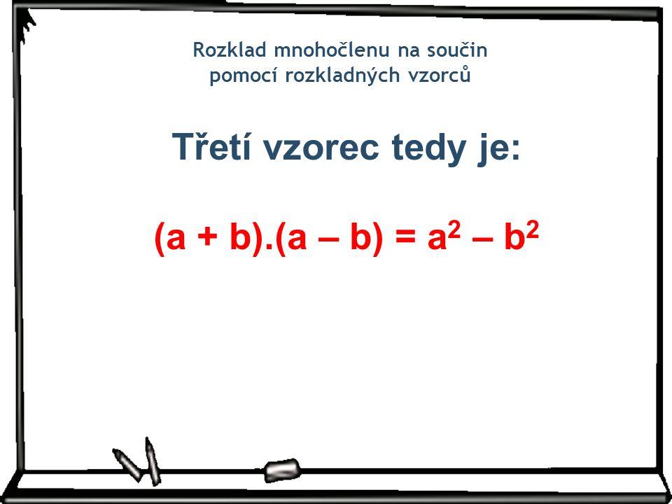 Rozklad mnohočlenu na součin pomocí rozkladných vzorců Třetí vzorec tedy je: (a + b).(a – b) = a 2 – b 2