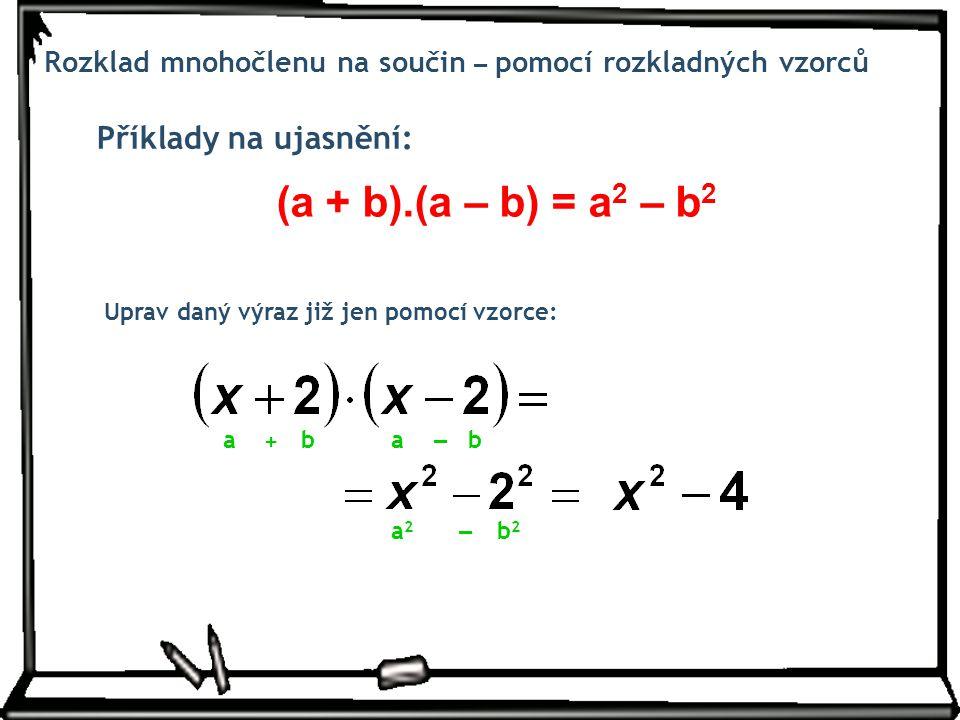 Příklady na ujasnění: Rozklad mnohočlenu na součin – pomocí rozkladných vzorců Uprav daný výraz již jen pomocí vzorce: (a + b).(a – b) = a 2 – b 2 a2a