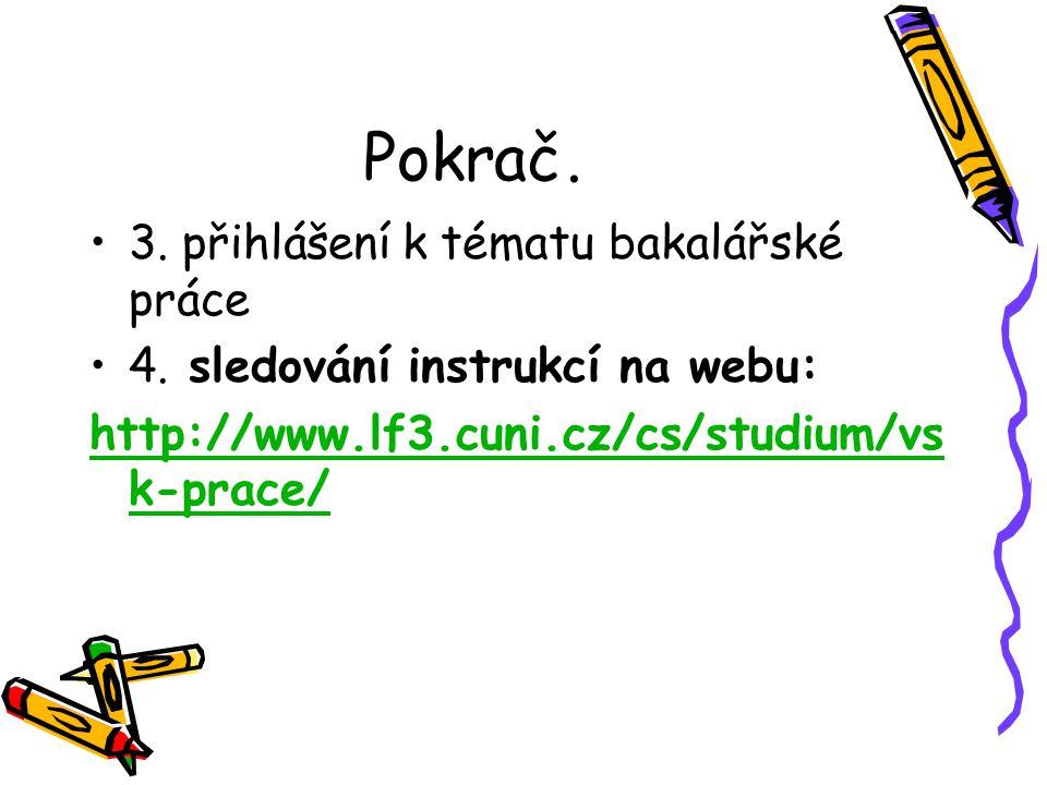 Pokrač. 3. přihlášení k tématu bakalářské práce 4. sledování instrukcí na webu: http://www.lf3.cuni.cz/cs/studium/vs k-prace/