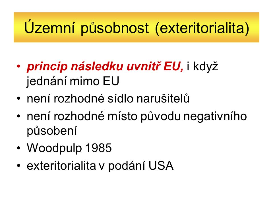 Územní působnost (exteritorialita) princip následku uvnitř EU, i když jednání mimo EU není rozhodné sídlo narušitelů není rozhodné místo původu negativního působení Woodpulp 1985 exteritorialita v podání USA