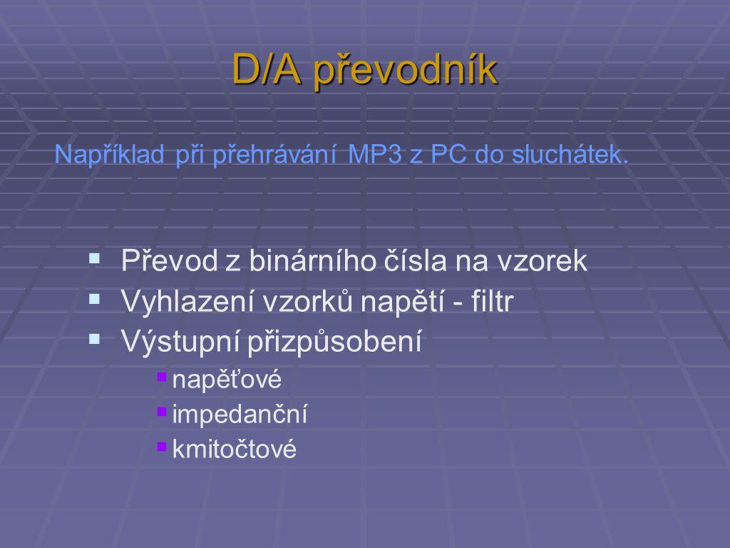 D/A převodník  Převod z binárního čísla na vzorek  Vyhlazení vzorků napětí - filtr  Výstupní přizpůsobení  napěťové  impedanční  kmitočtové Například při přehrávání MP3 z PC do sluchátek.