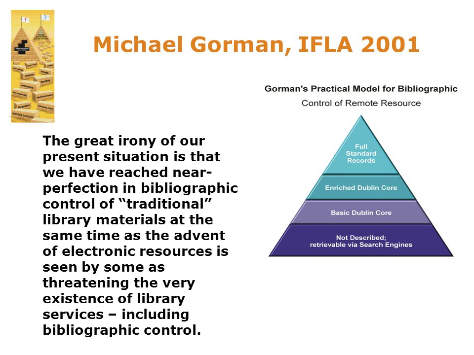 Michael Gorman, IFLA 2001 The great irony of our present situation is that we have reached near- perfection in bibliographic control of traditional library materials at the same time as the advent of electronic resources is seen by some as threatening the very existence of library services – including bibliographic control.