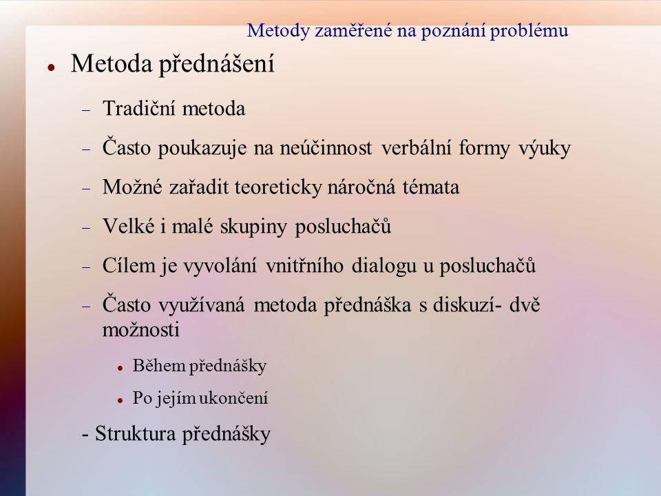 Metody zaměřené na poznání problému Metoda přednášení  Tradiční metoda  Často poukazuje na neúčinnost verbální formy výuky  Možné zařadit teoretick