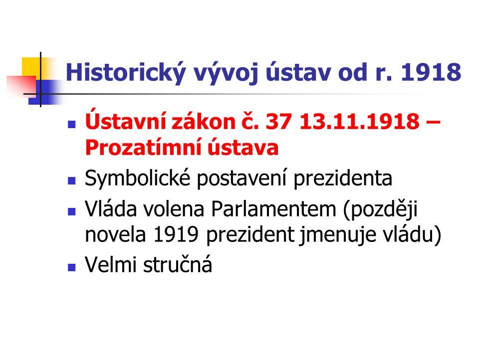 Historický vývoj ústav od r. 1918 Ústavní zákon č. 37 13.11.1918 – Prozatímní ústava Symbolické postavení prezidenta Vláda volena Parlamentem (později