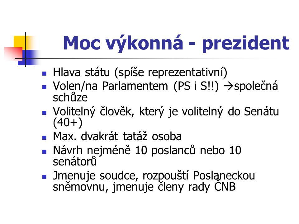 Moc výkonná - prezident Hlava státu (spíše reprezentativní) Volen/na Parlamentem (PS i S!!)  společná schůze Volitelný člověk, který je volitelný do Senátu (40+) Max.